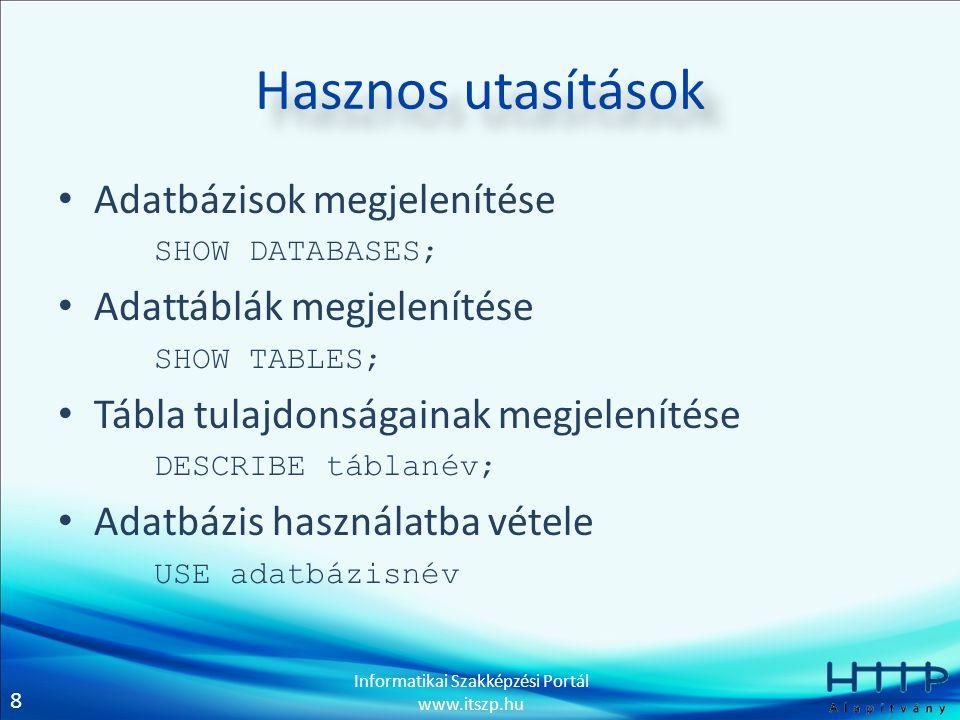 8 Informatikai Szakképzési Portál www.itszp.hu Hasznos utasítások • Adatbázisok megjelenítése SHOW DATABASES; • Adattáblák megjelenítése SHOW TABLES; • Tábla tulajdonságainak megjelenítése DESCRIBE táblanév; • Adatbázis használatba vétele USE adatbázisnév