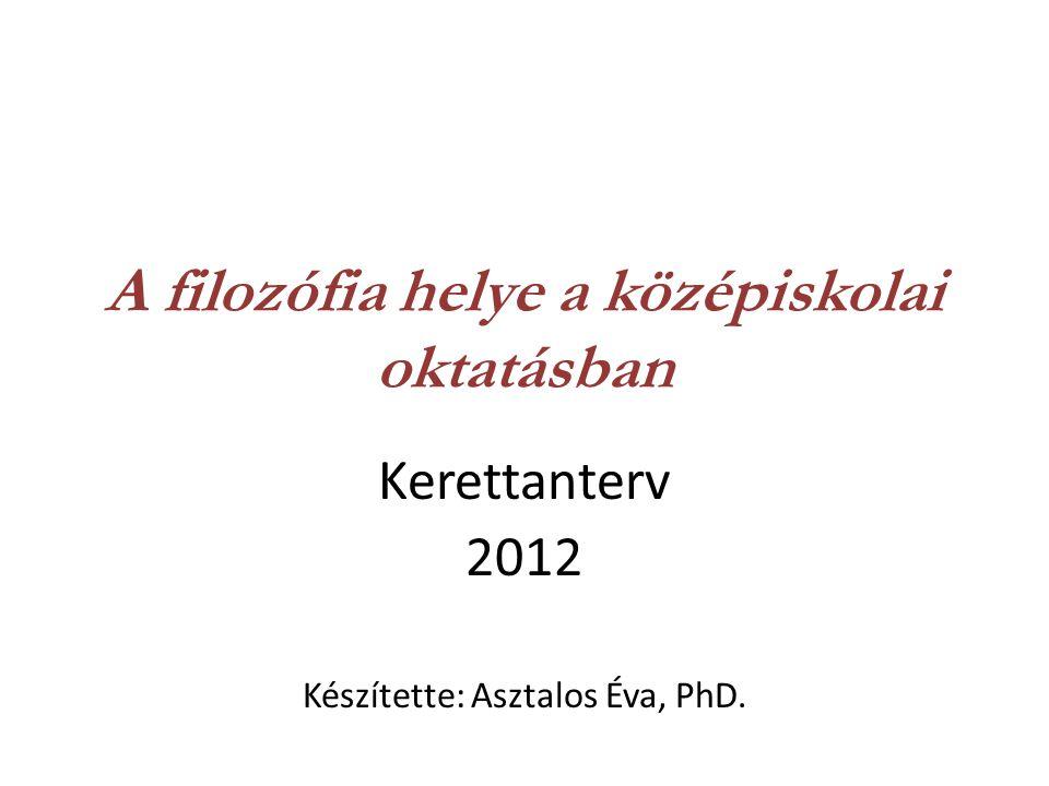 A filozófia helye a középiskolai oktatásban Kerettanterv 2012 Készítette: Asztalos Éva, PhD.