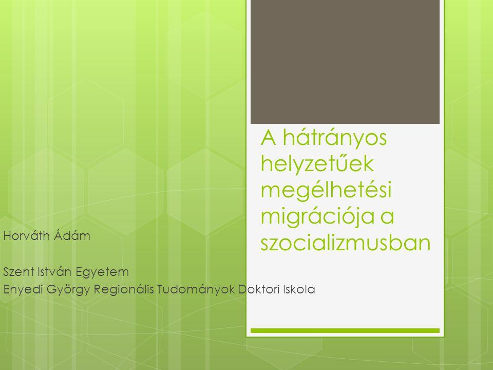 A hátrányos helyzetűek megélhetési migrációja a szocializmusban Horváth Ádám Szent István Egyetem Enyedi György Regionális Tudományok Doktori Iskola