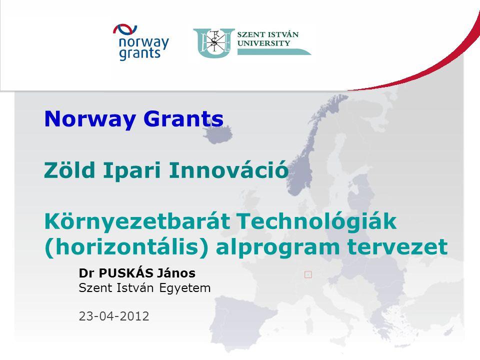 Norway Grants Zöld Ipari Innováció Környezetbarát Technológiák (horizontális) alprogram tervezet Dr PUSKÁS János Szent István Egyetem 23-04-2012