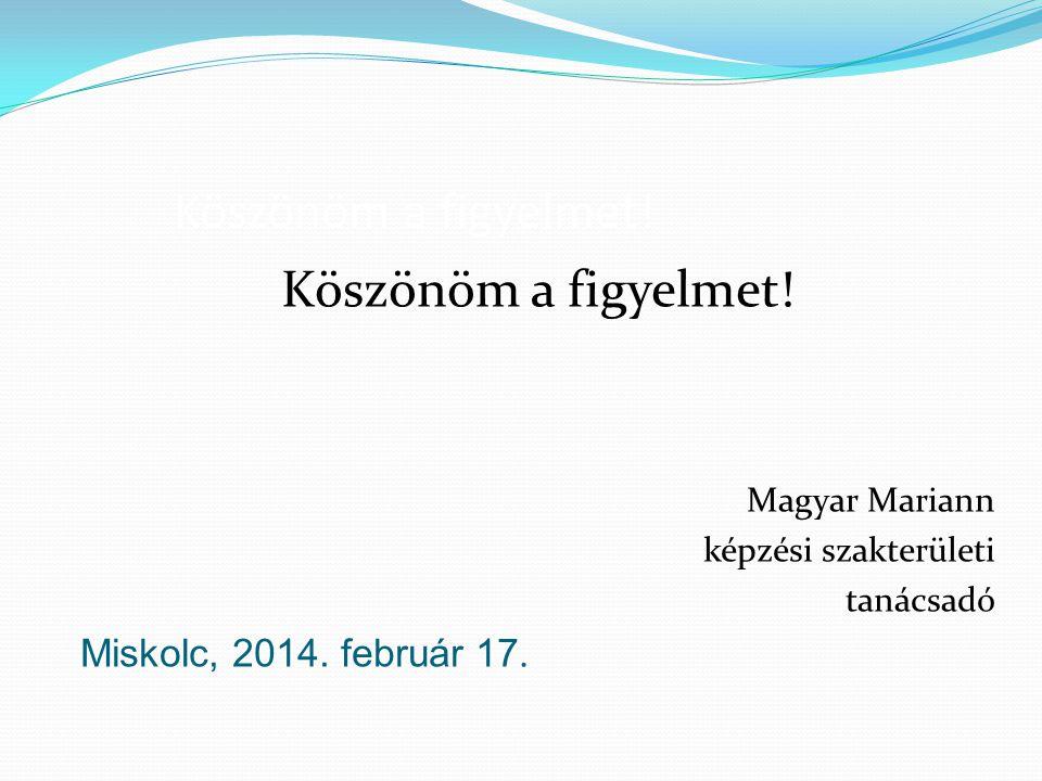 Köszönöm a figyelmet.Magyar Mariann képzési szakterületi tanácsadó Miskolc, 2014.