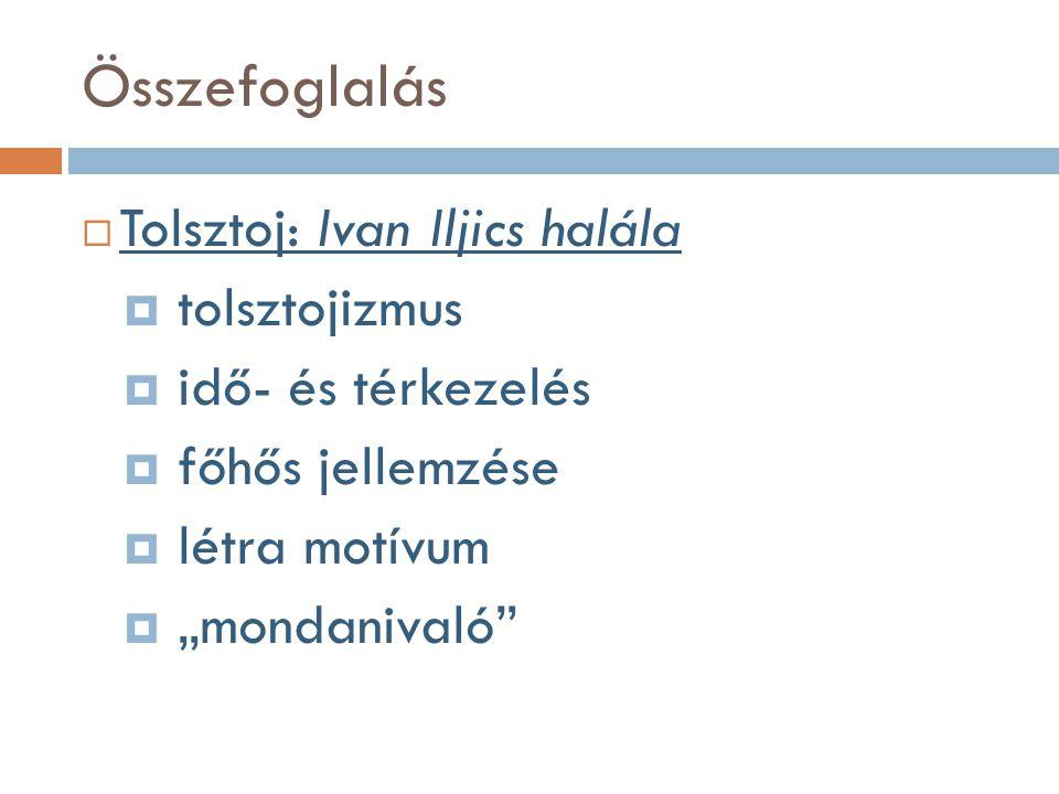 """Összefoglalás  Tolsztoj: Ivan Iljics halála  tolsztojizmus  idő- és térkezelés  főhős jellemzése  létra motívum  """"mondanivaló"""""""