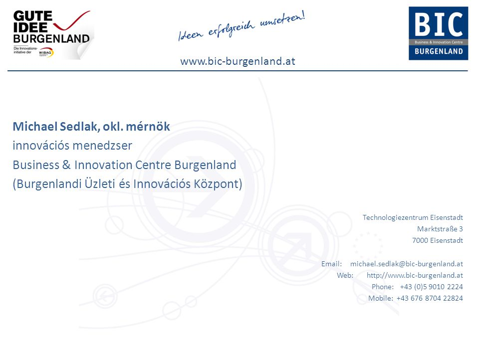 www.bic-burgenland.at Michael Sedlak, okl. mérnök innovációs menedzser Business & Innovation Centre Burgenland (Burgenlandi Üzleti és Innovációs Közpo