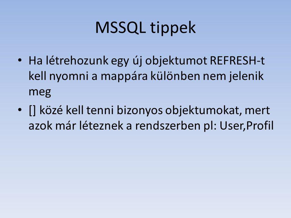 MSSQL tippek • Ha létrehozunk egy új objektumot REFRESH-t kell nyomni a mappára különben nem jelenik meg • [] közé kell tenni bizonyos objektumokat, mert azok már léteznek a rendszerben pl: User,Profil