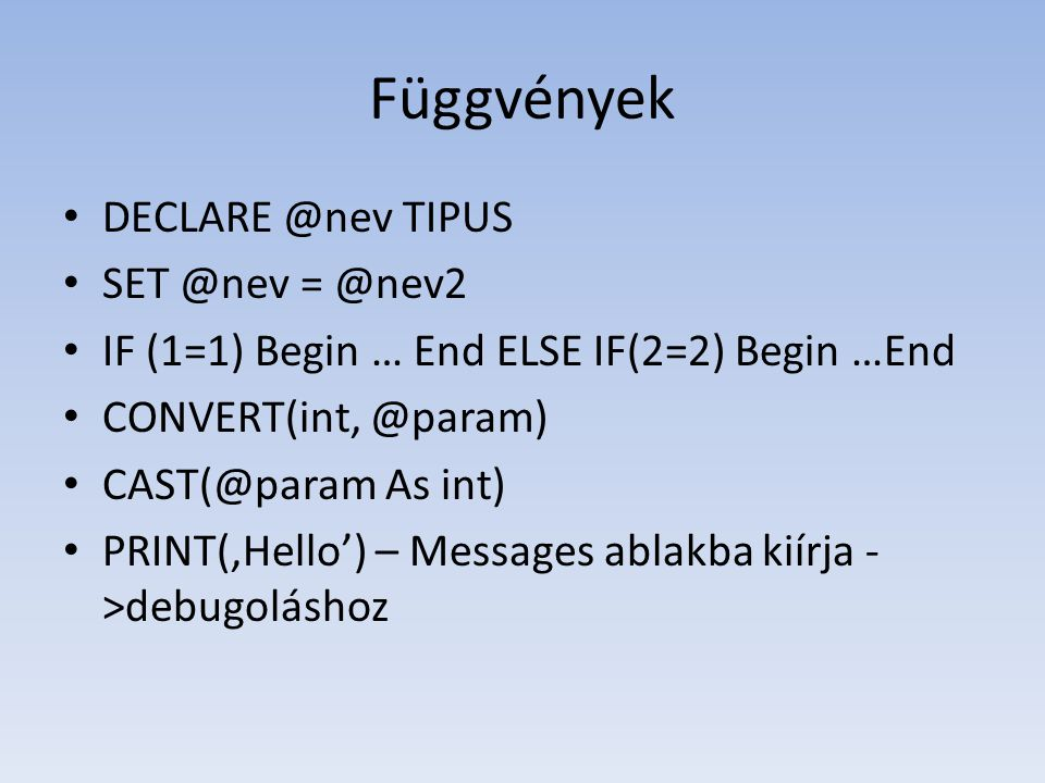 Függvények • DECLARE @nev TIPUS • SET @nev = @nev2 • IF (1=1) Begin … End ELSE IF(2=2) Begin …End • CONVERT(int, @param) • CAST(@param As int) • PRINT('Hello') – Messages ablakba kiírja - >debugoláshoz