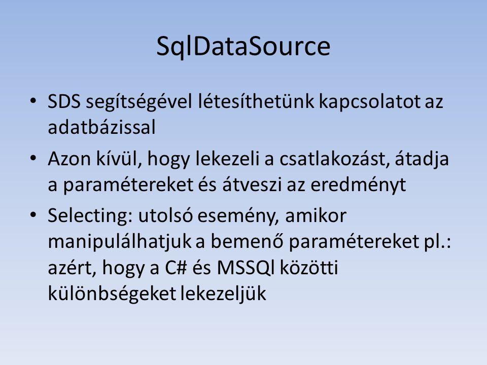 SqlDataSource • SDS segítségével létesíthetünk kapcsolatot az adatbázissal • Azon kívül, hogy lekezeli a csatlakozást, átadja a paramétereket és átveszi az eredményt • Selecting: utolsó esemény, amikor manipulálhatjuk a bemenő paramétereket pl.: azért, hogy a C# és MSSQl közötti különbségeket lekezeljük