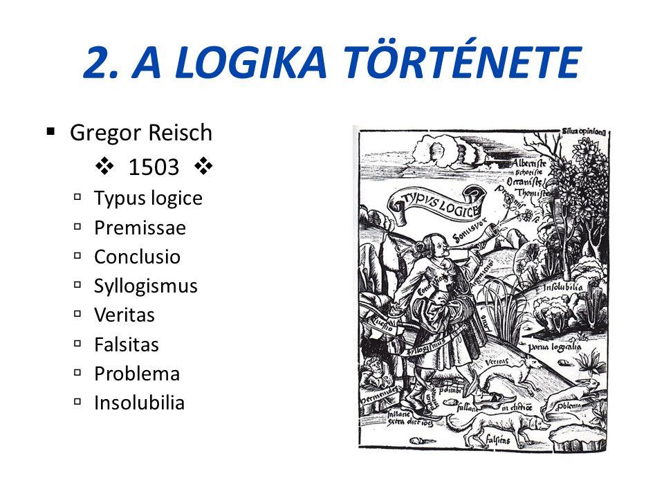 2. A LOGIKA TÖRTÉNETE  Gregor Reisch  1503   Typus logice  Premissae  Conclusio  Syllogismus  Veritas  Falsitas  Problema  Insolubilia