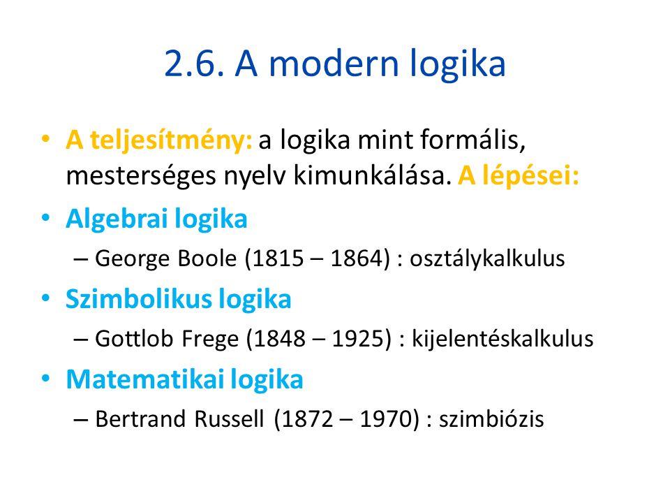 2.6. A modern logika • A teljesítmény: a logika mint formális, mesterséges nyelv kimunkálása. A lépései: • Algebrai logika – George Boole (1815 – 1864