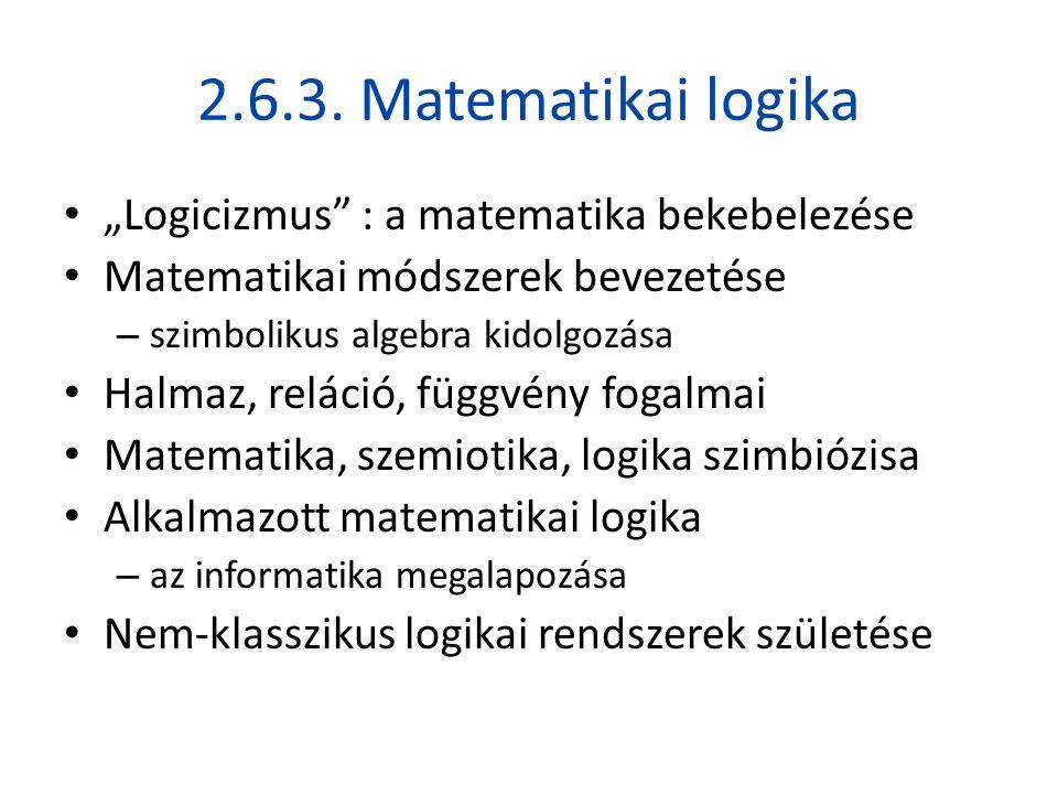 """2.6.3. Matematikai logika • """"Logicizmus"""" : a matematika bekebelezése • Matematikai módszerek bevezetése – szimbolikus algebra kidolgozása • Halmaz, re"""