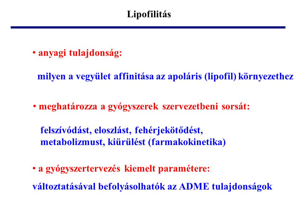 Lipofilitás • meghatározza a gyógyszerek szervezetbeni sorsát: felszívódást, eloszlást, fehérjekötődést, metabolizmust, kiürülést (farmakokinetika) •