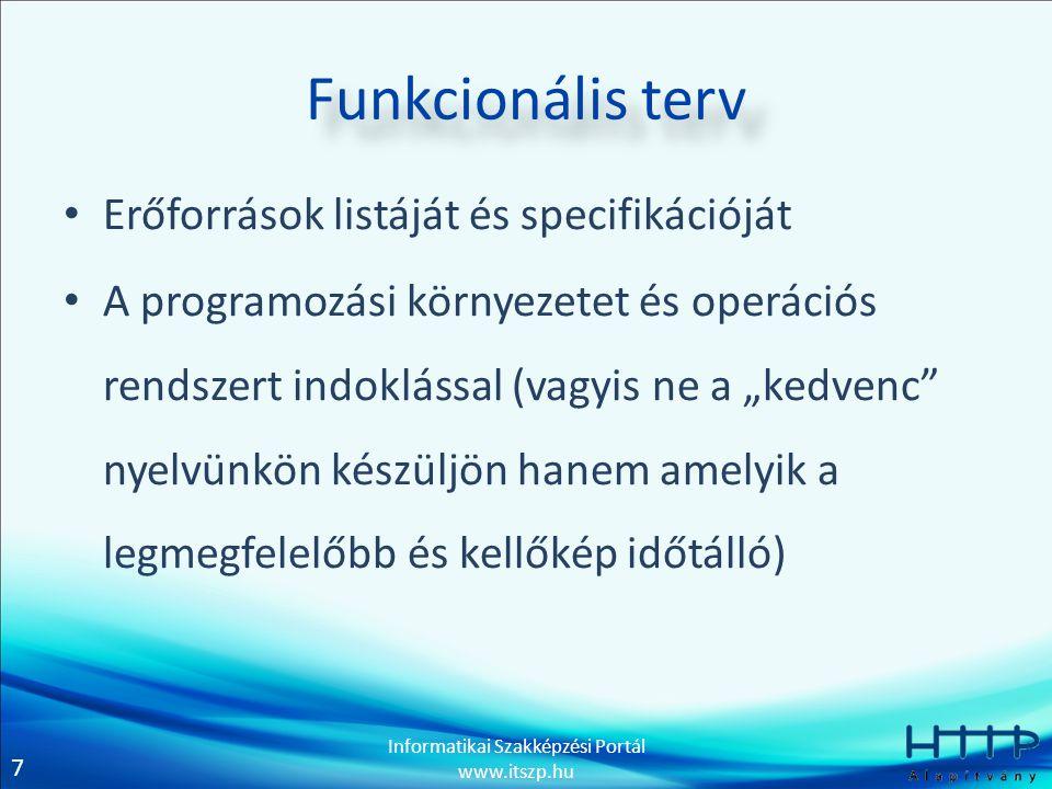 7 Informatikai Szakképzési Portál www.itszp.hu Funkcionális terv • Erőforrások listáját és specifikációját • A programozási környezetet és operációs r