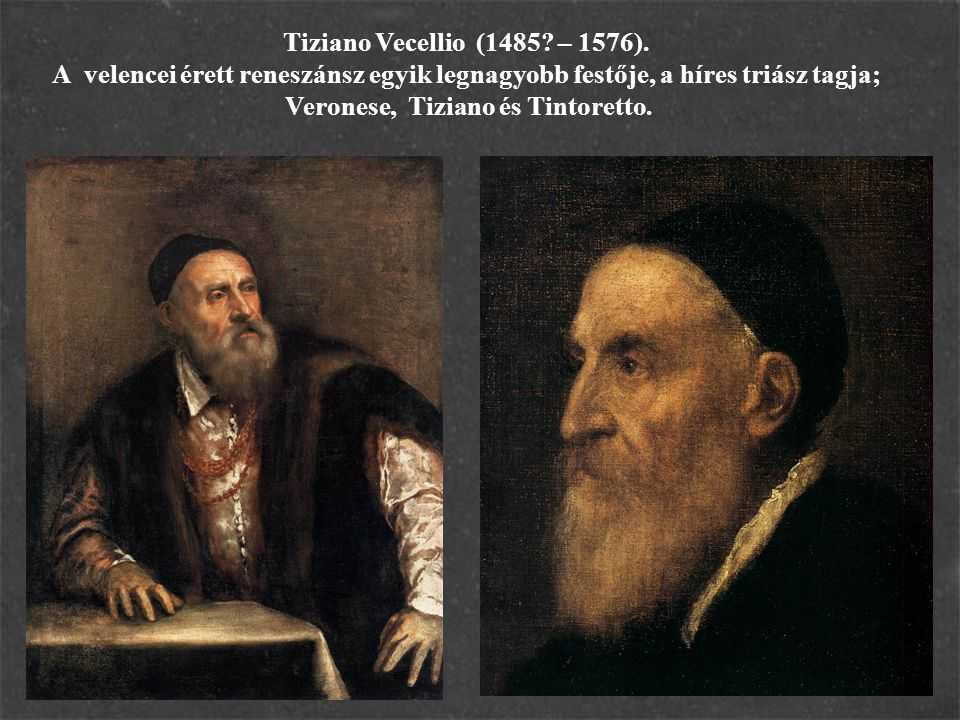 Tiziano Vecellio (1485? – 1576). A velencei érett reneszánsz egyik legnagyobb festője, a híres triász tagja; Veronese, Tiziano és Tintoretto.