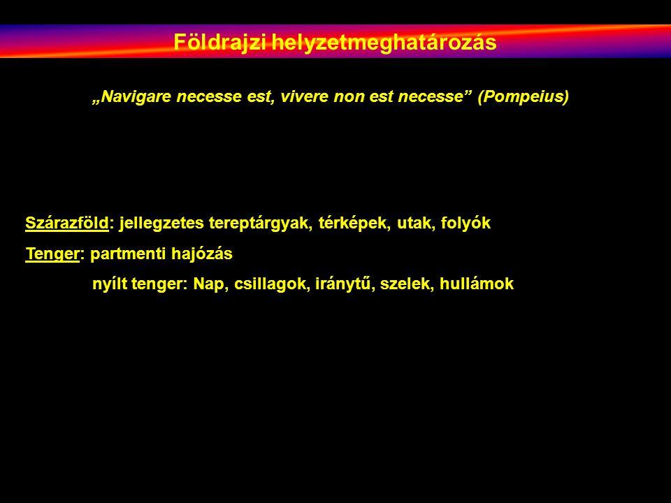 """Földrajzi helyzetmeghatározás """"Navigare necesse est, vivere non est necesse"""" (Pompeius) Szárazföld: jellegzetes tereptárgyak, térképek, utak, folyók T"""