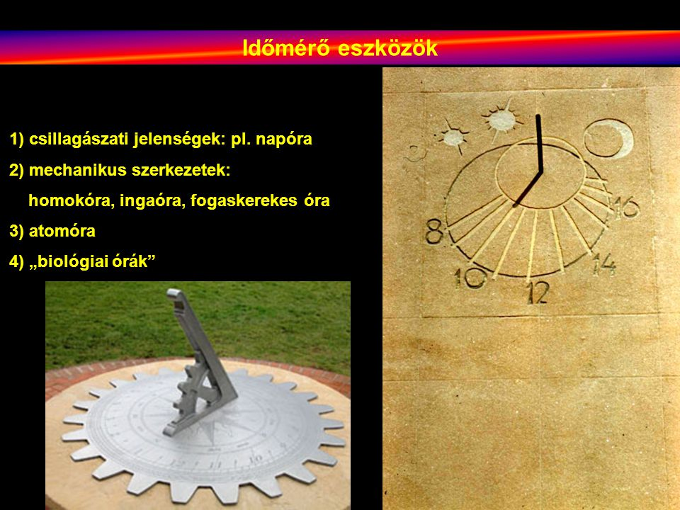 """1) csillagászati jelenségek: pl. napóra 2) mechanikus szerkezetek: homokóra, ingaóra, fogaskerekes óra 3) atomóra 4) """"biológiai órák"""" Időmérő eszközök"""