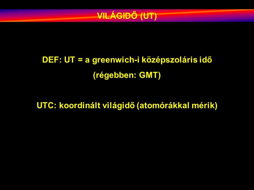VILÁGIDŐ (UT) DEF: UT = a greenwich-i középszoláris idő (régebben: GMT) UTC: koordinált világidő (atomórákkal mérik)