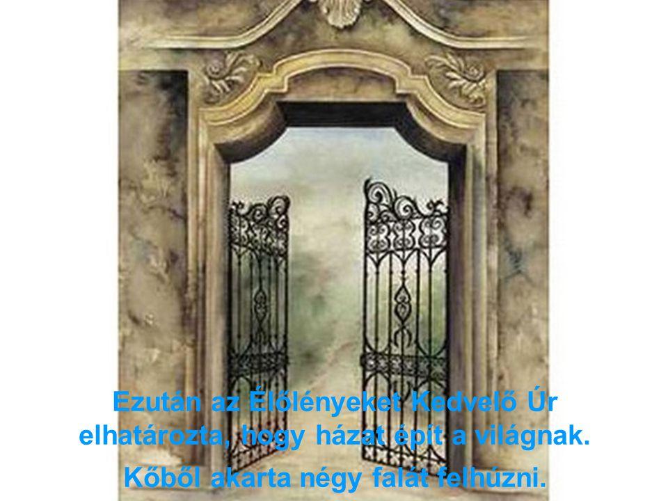 Ezután az Élőlényeket Kedvelő Úr elhatározta, hogy házat épít a világnak. Kőből akarta négy falát felhúzni.