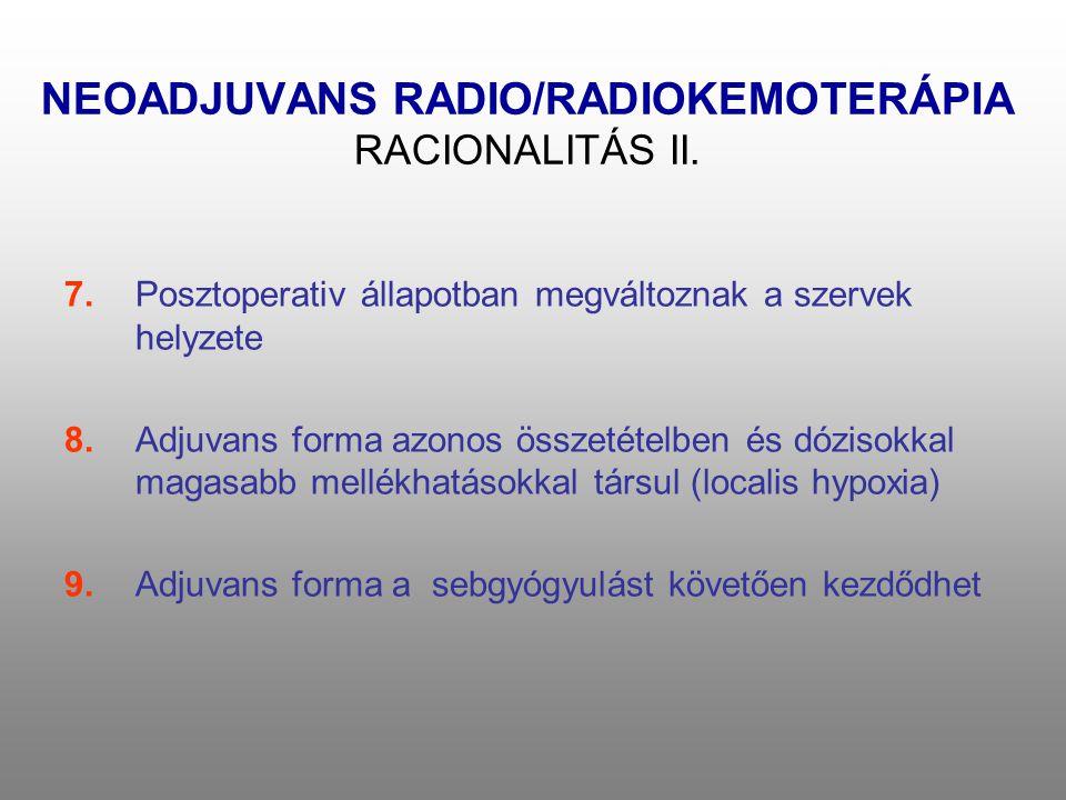 NEOADJUVANS RADIO/RADIOKEMOTERÁPIA RACIONALITÁS II. 7.Posztoperativ állapotban megváltoznak a szervek helyzete 8.Adjuvans forma azonos összetételben é