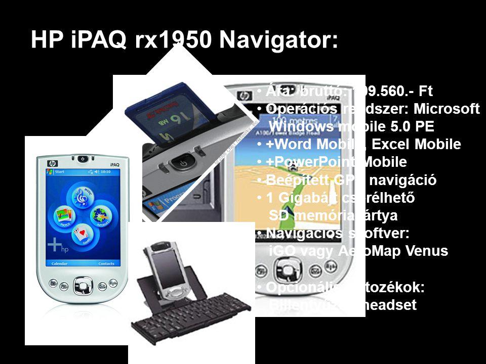 HP iPAQ rx1950 Navigator: • Ára: bruttó: 109.560.- Ft • Operációs rendszer: Microsoft Windows mobile 5.0 PE • +Word Mobile, Excel Mobile PowerPoint Mobile • Beépített GPS navigáció • 1 Gigabájt cserélhető SD memóriakártya • Navigációs szoftver: iGO vagy AeroMap Venus • Opcionális tartozékok: Billentyűzet, headset