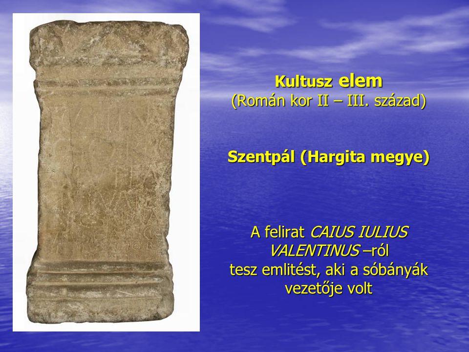 Kultusz elem (Román kor II – III. század) Szentpál (Hargita megye) A felirat CAIUS IULIUS VALENTINUS –ról tesz emlitést, aki a sóbányák vezetője volt