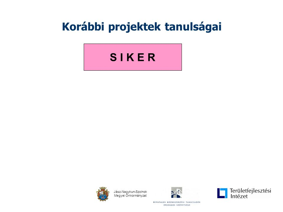 Jász-Nagykun-Szolnok Megyei Önkormányzat Korábbi projektek tanulságai S I K E R FEJLESZTÉS