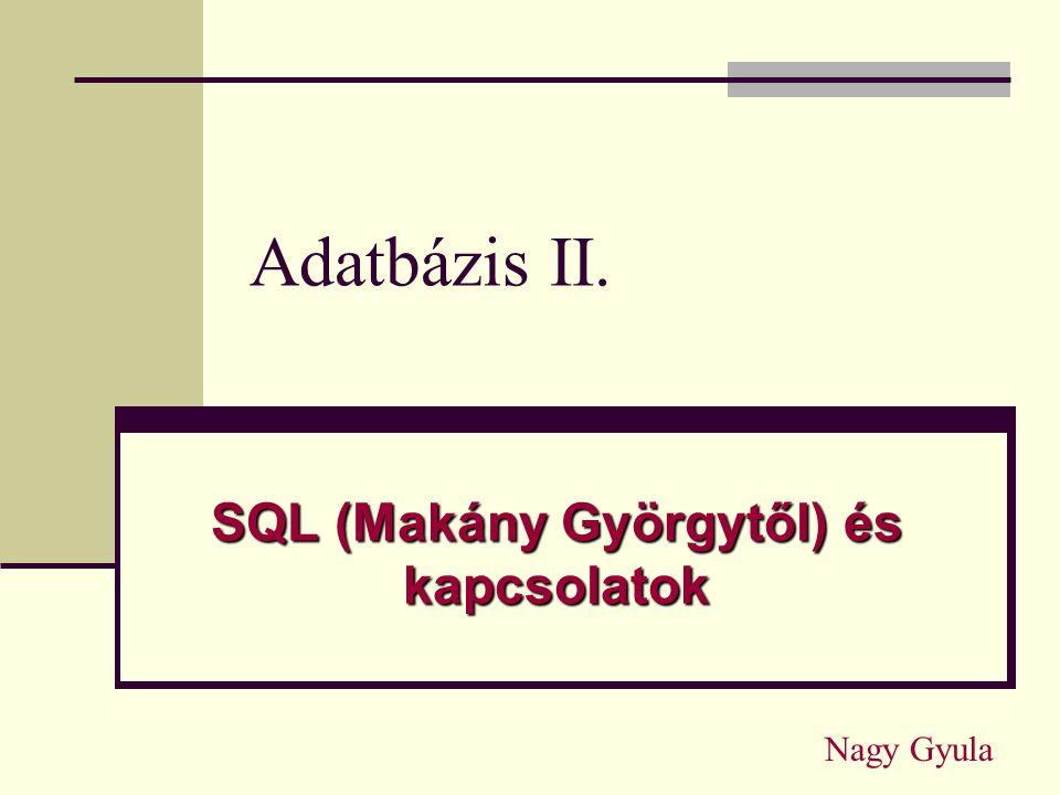 Adatbázis II. SQL (Makány Györgytől) és kapcsolatok Nagy Gyula
