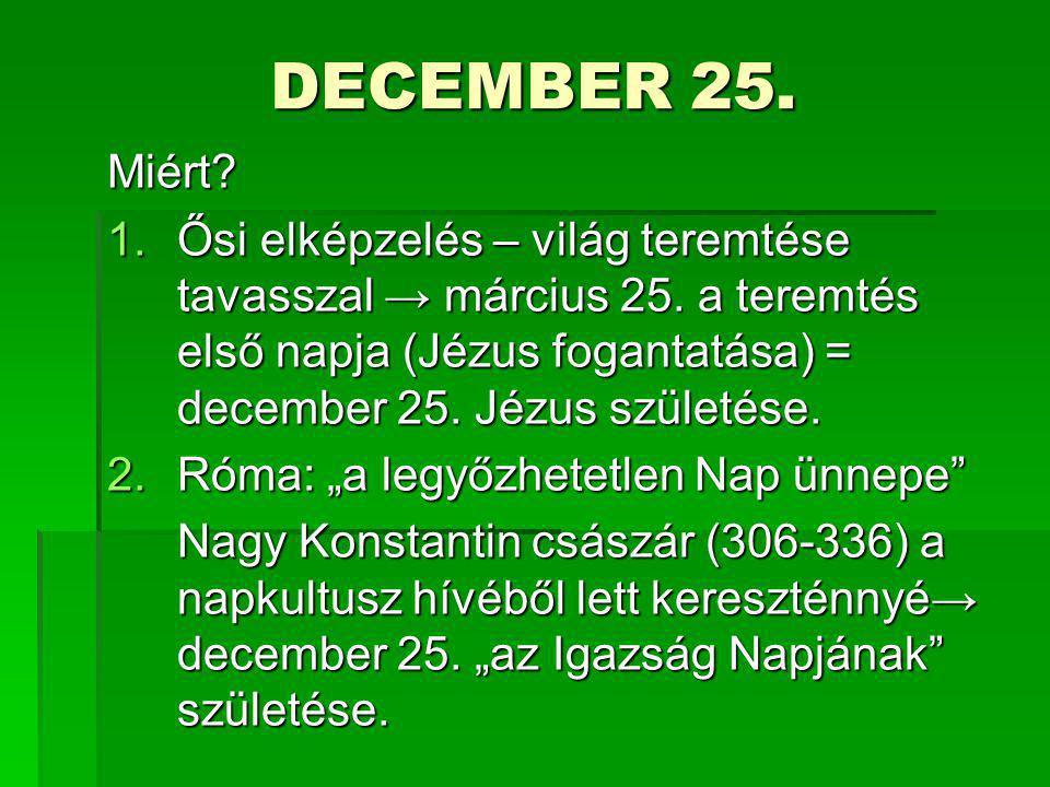 DECEMBER 25. Miért? 1.Ősi elképzelés – világ teremtése tavasszal → március 25. a teremtés első napja (Jézus fogantatása) = december 25. Jézus születés