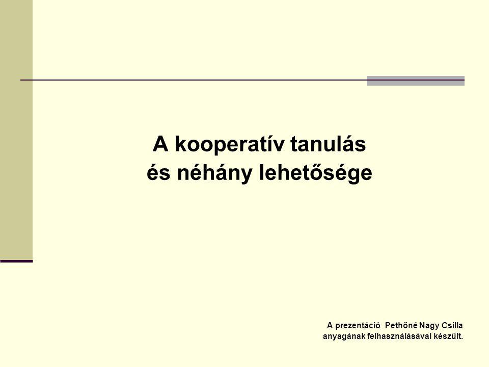 A kooperatív tanulás és néhány lehetősége A prezentáció Pethőné Nagy Csilla anyagának felhasználásával készült.