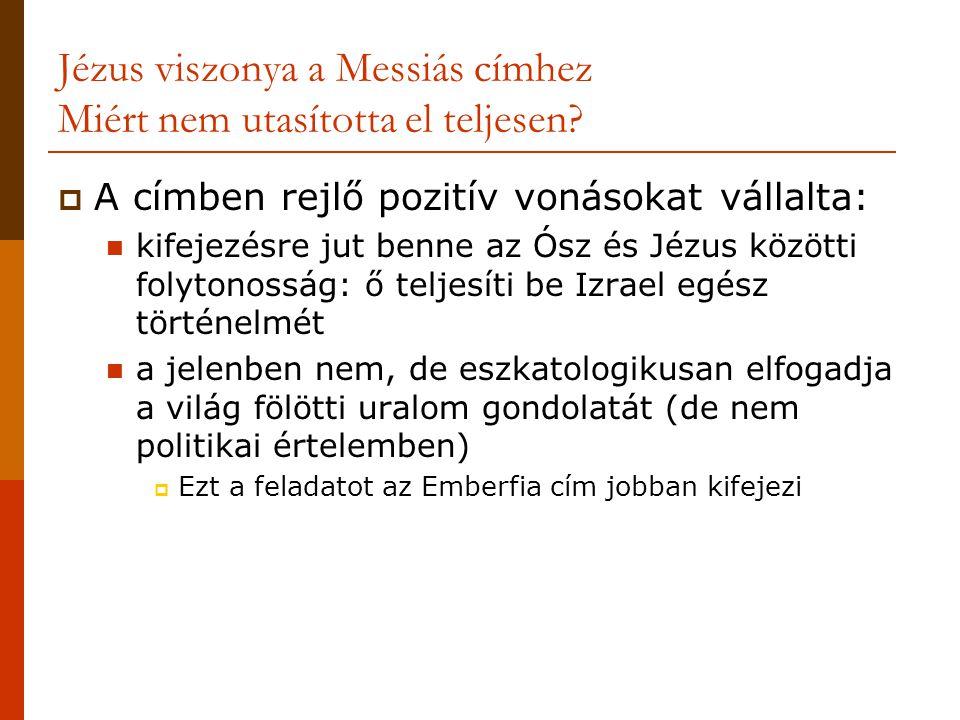 Jézus viszonya a Messiás címhez Miért nem utasította el teljesen?  A címben rejlő pozitív vonásokat vállalta:  kifejezésre jut benne az Ósz és Jézus