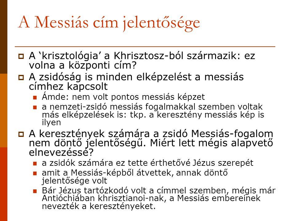 A Messiás cím jelentősége  A 'krisztológia' a Khrisztosz-ból származik: ez volna a központi cím?  A zsidóság is minden elképzelést a messiás címhez