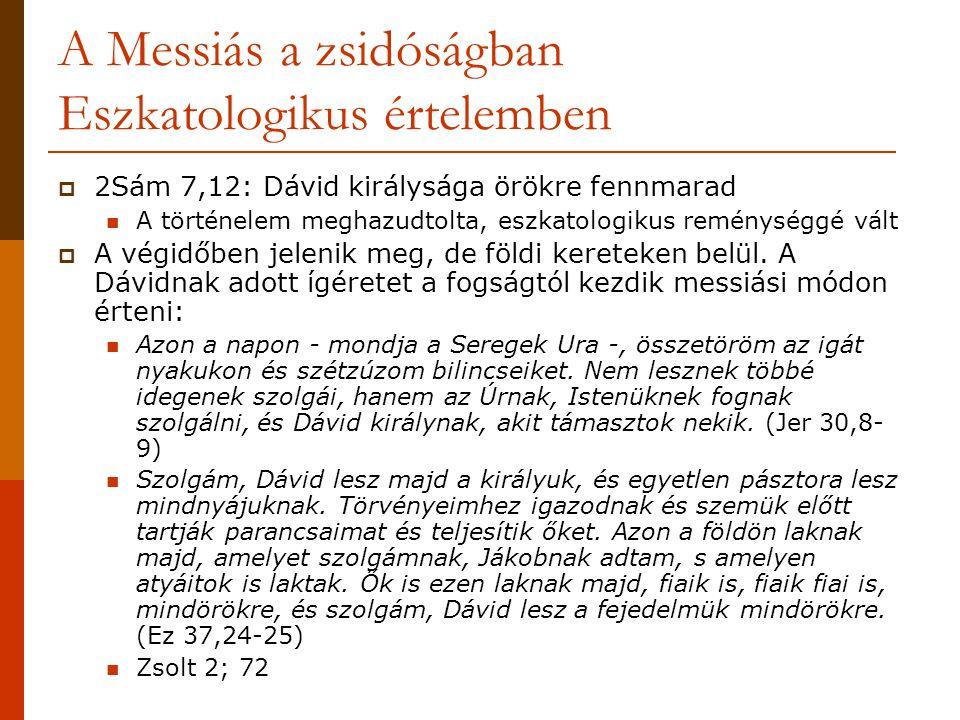 A Messiás a zsidóságban Eszkatologikus értelemben  2Sám 7,12: Dávid királysága örökre fennmarad  A történelem meghazudtolta, eszkatologikus reménysé