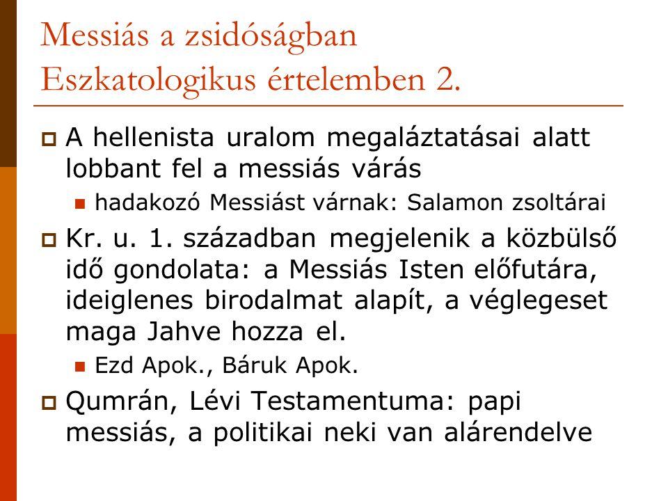 Messiás a zsidóságban Eszkatologikus értelemben 2.  A hellenista uralom megaláztatásai alatt lobbant fel a messiás várás  hadakozó Messiást várnak: