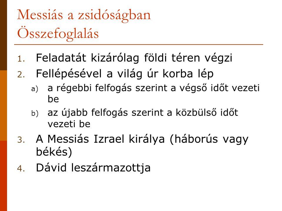 Messiás a zsidóságban Összefoglalás 1. Feladatát kizárólag földi téren végzi 2. Fellépésével a világ úr korba lép a) a régebbi felfogás szerint a végs