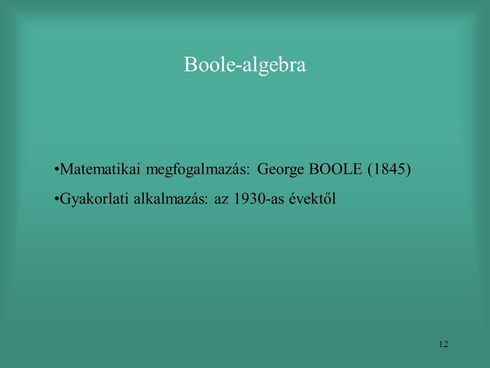 12 Boole-algebra •Matematikai megfogalmazás: George BOOLE (1845) •Gyakorlati alkalmazás: az 1930-as évektől