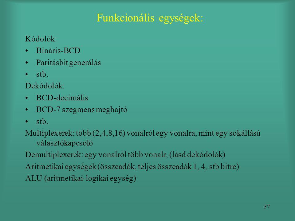 37 Funkcionális egységek: Kódolók: •Bináris-BCD •Paritásbit generálás •stb. Dekódolók: •BCD-decimális •BCD-7 szegmens meghajtó •stb. Multiplexerek: tö