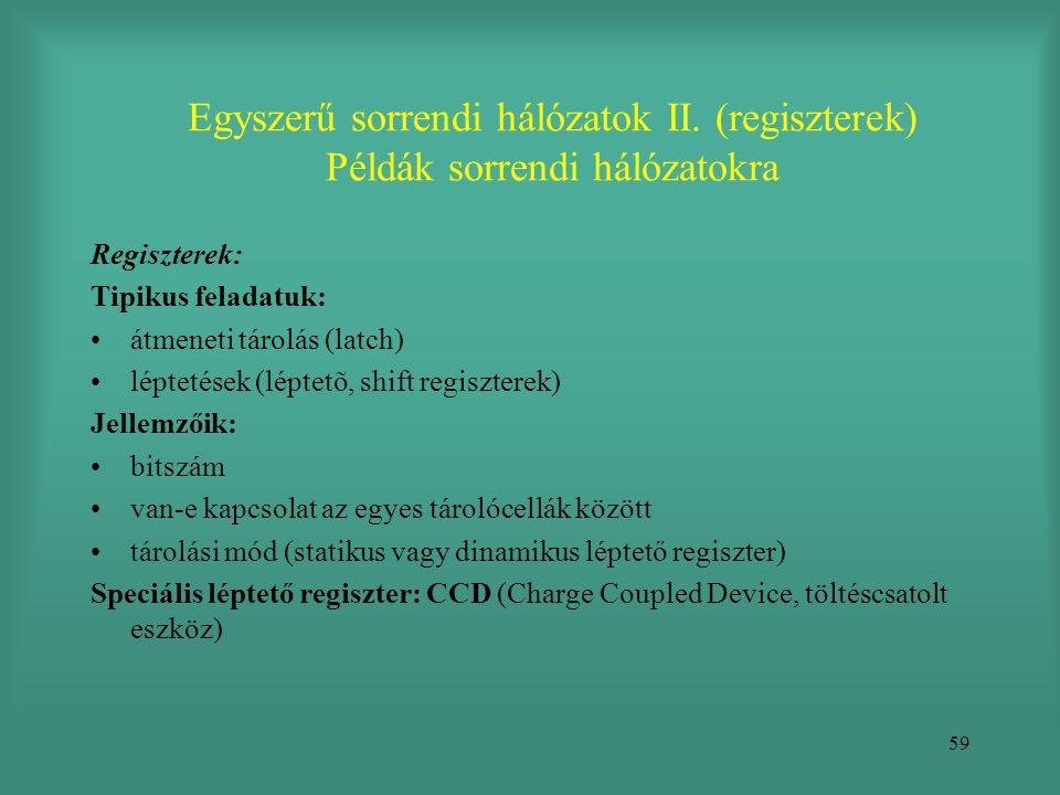 59 Egyszerű sorrendi hálózatok II. (regiszterek) Példák sorrendi hálózatokra Regiszterek: Tipikus feladatuk: •átmeneti tárolás (latch) •léptetések (lé