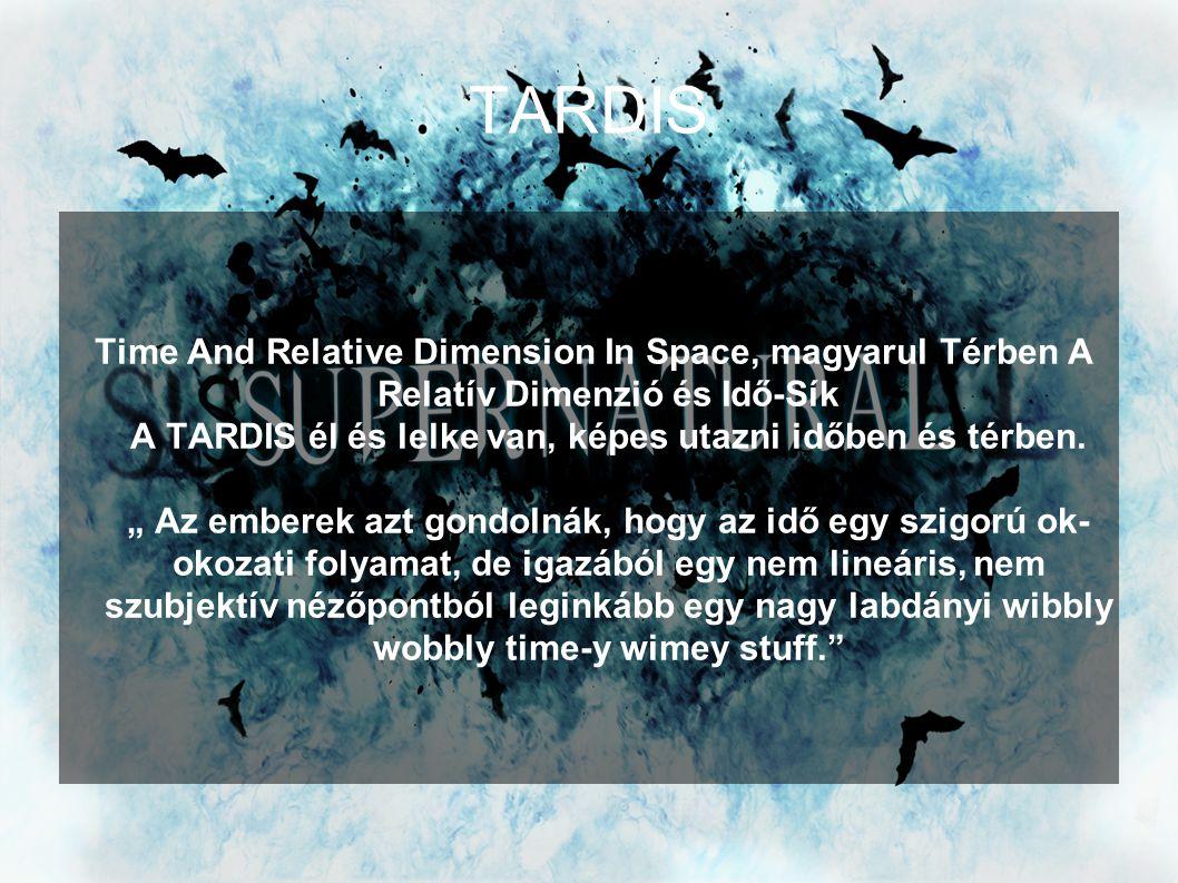 """TARDIS Time And Relative Dimension In Space, magyarul Térben A Relatív Dimenzió és Idő-Sík A TARDIS él és lelke van, képes utazni időben és térben. """""""