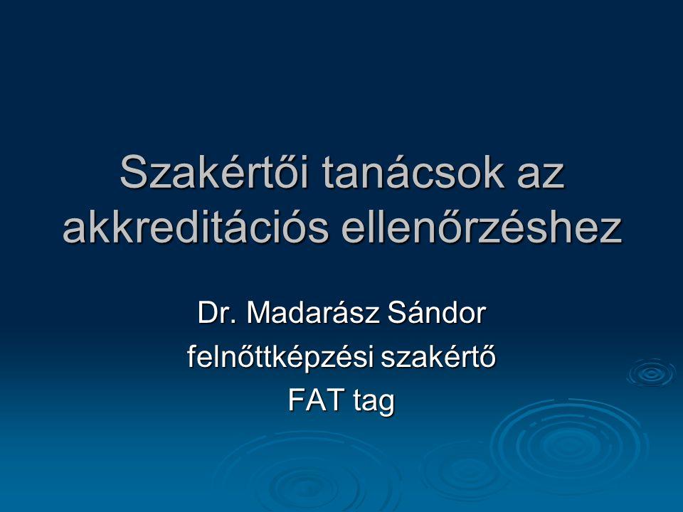 Szakértői tanácsok az akkreditációs ellenőrzéshez Dr. Madarász Sándor felnőttképzési szakértő FAT tag