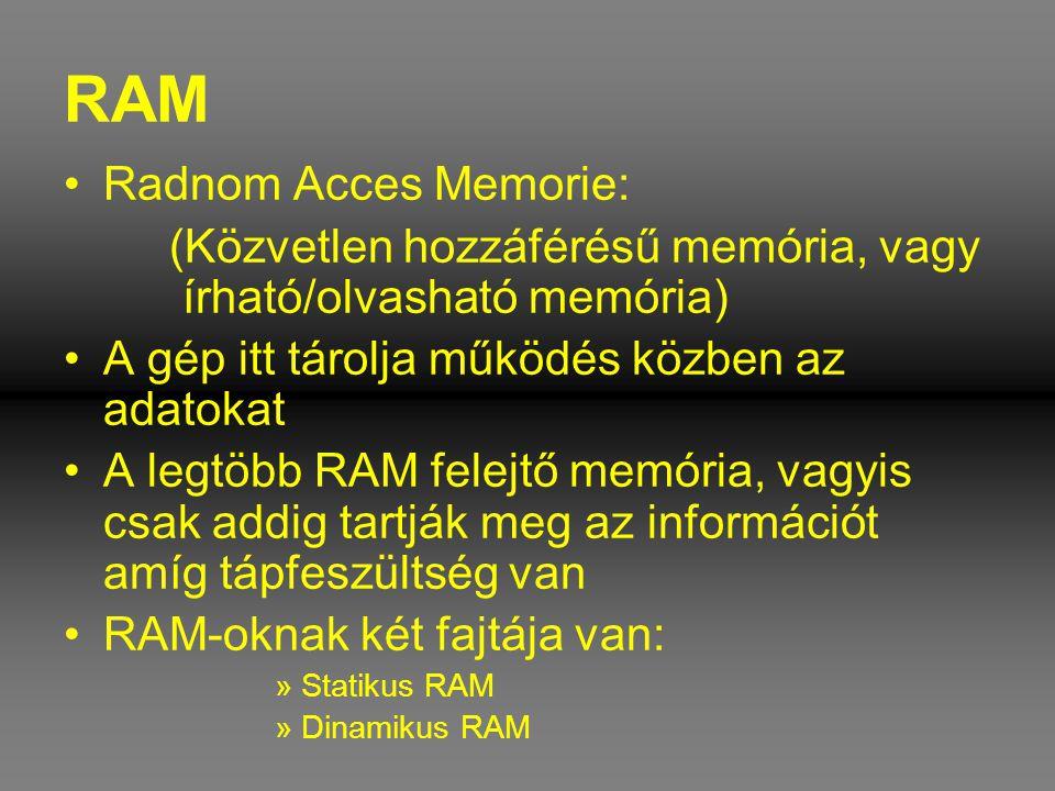 RAM •Radnom Acces Memorie: (Közvetlen hozzáférésű memória, vagy írható/olvasható memória) •A gép itt tárolja működés közben az adatokat •A legtöbb RAM