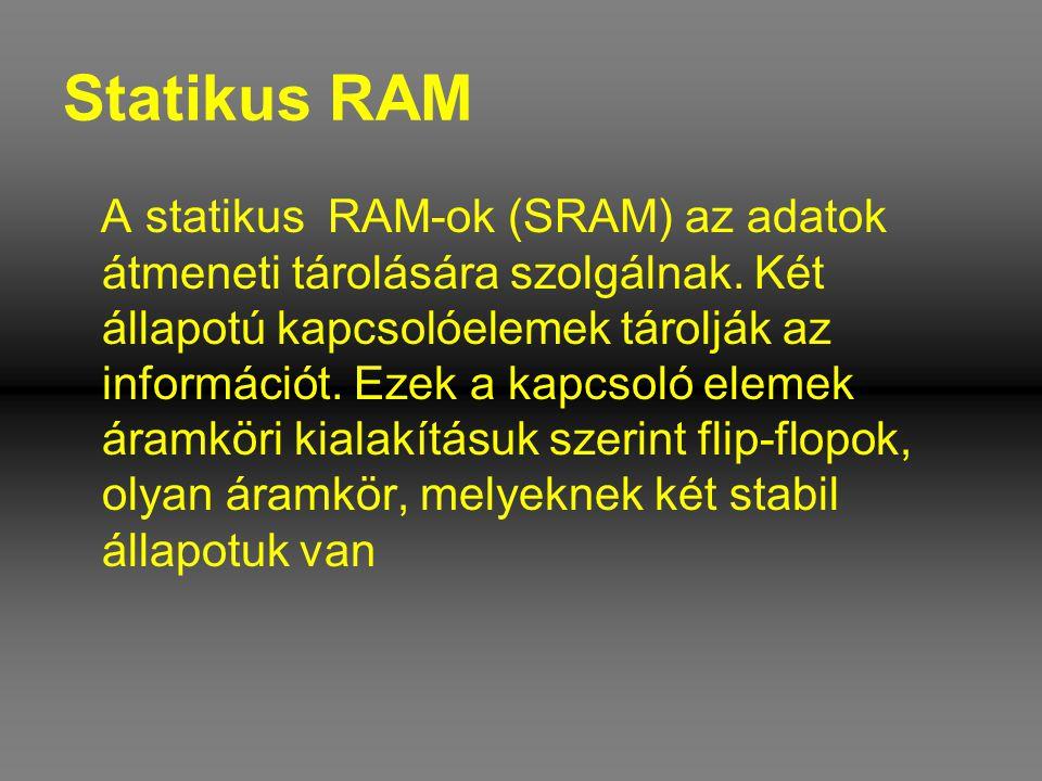 Statikus RAM A statikus RAM-ok (SRAM) az adatok átmeneti tárolására szolgálnak. Két állapotú kapcsolóelemek tárolják az információt. Ezek a kapcsoló e