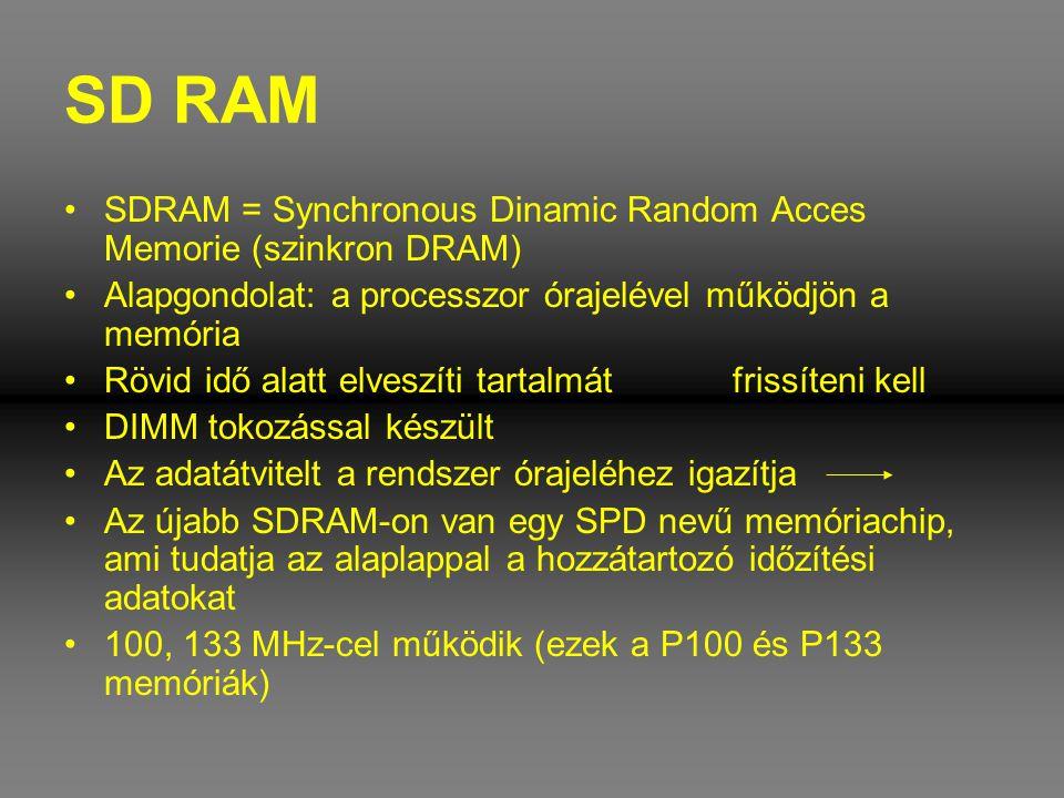 SD RAM •SDRAM = Synchronous Dinamic Random Acces Memorie (szinkron DRAM) •Alapgondolat: a processzor órajelével működjön a memória •Rövid idő alatt el