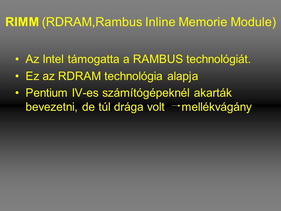 RIMM (RDRAM,Rambus Inline Memorie Module) •Az Intel támogatta a RAMBUS technológiát. •Ez az RDRAM technológia alapja •Pentium IV-es számítógépeknél ak