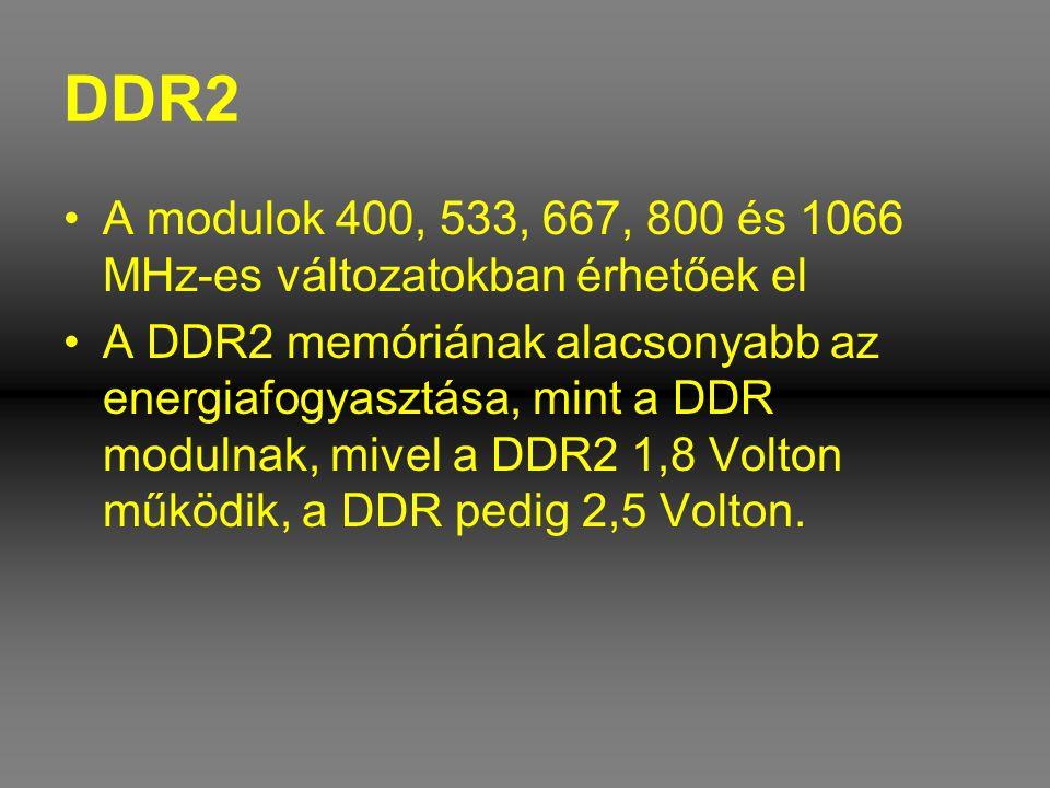 DDR2 •A modulok 400, 533, 667, 800 és 1066 MHz-es változatokban érhetőek el •A DDR2 memóriának alacsonyabb az energiafogyasztása, mint a DDR modulnak,
