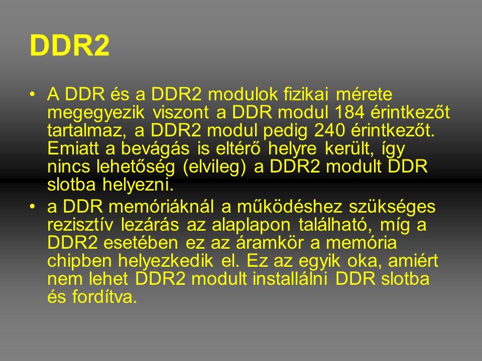 DDR2 •A DDR és a DDR2 modulok fizikai mérete megegyezik viszont a DDR modul 184 érintkezőt tartalmaz, a DDR2 modul pedig 240 érintkezőt. Emiatt a bevá