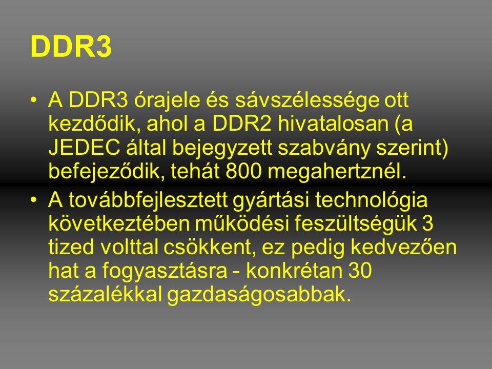 DDR3 •A DDR3 órajele és sávszélessége ott kezdődik, ahol a DDR2 hivatalosan (a JEDEC által bejegyzett szabvány szerint) befejeződik, tehát 800 megaher
