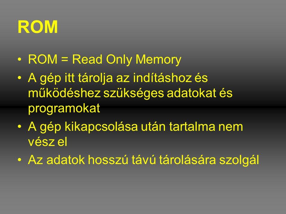 ROM •ROM = Read Only Memory •A gép itt tárolja az indításhoz és működéshez szükséges adatokat és programokat •A gép kikapcsolása után tartalma nem vés