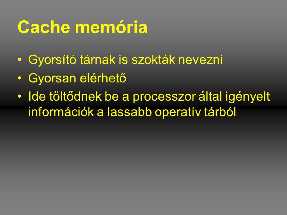 Cache memória •Gyorsító tárnak is szokták nevezni •Gyorsan elérhető •Ide töltődnek be a processzor által igényelt információk a lassabb operatív tárbó