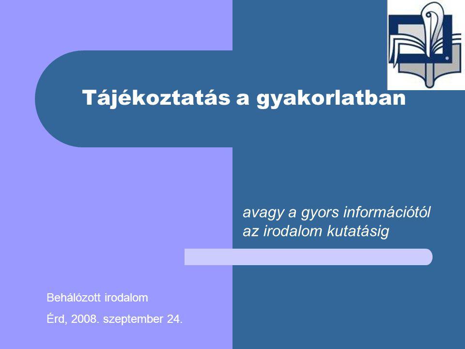 Tájékoztatás a gyakorlatban avagy a gyors információtól az irodalom kutatásig Behálózott irodalom Érd, 2008.