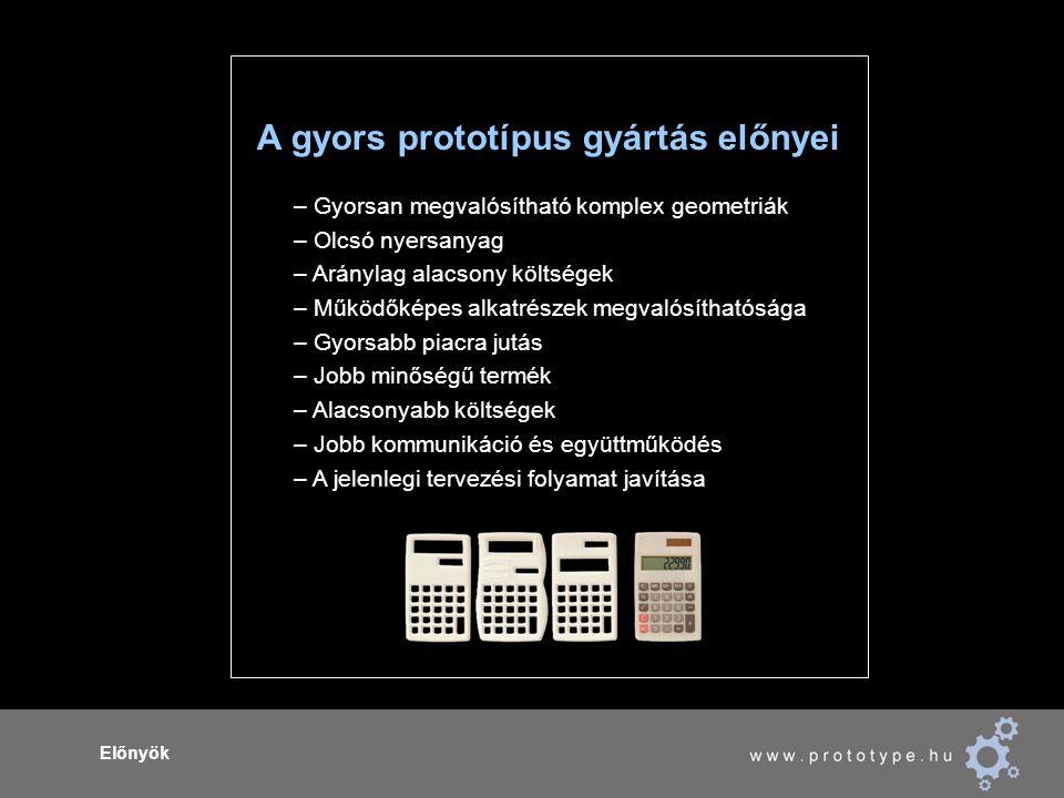 Előnyök A gyors prototípus gyártás előnyei – Gyorsan megvalósítható komplex geometriák – Olcsó nyersanyag – Aránylag alacsony költségek – Működőképes