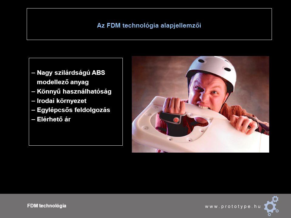 Az FDM technológia alapjellemzői FDM technológia – Nagy szilárdságú ABS modellező anyag – Könnyű használhatóság – Irodai környezet – Egylépcsős feldol