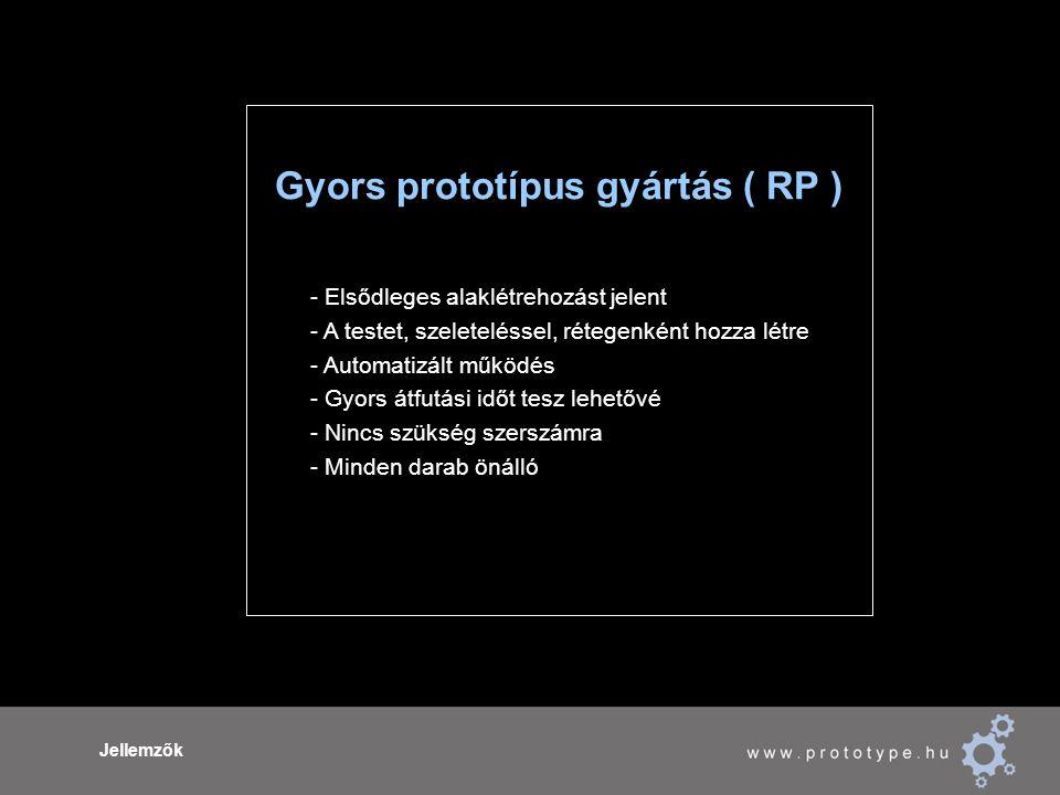 Jellemzők Gyors prototípus gyártás ( RP ) - Elsődleges alaklétrehozást jelent - A testet, szeleteléssel, rétegenként hozza létre - Automatizált működés - Gyors átfutási időt tesz lehetővé - Nincs szükség szerszámra - Minden darab önálló